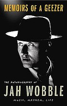 Memoirs of a geezer : the autobiography of Jah Wobble : music, mayhem, life