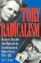 Tory radicalism : Margaret Thatcher, John Major, and the transformation of modern Britain, 1979-1997