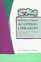 Restructuring academic libraries : organizational development in the wake of technological change