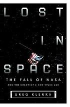 Lost in space : the fall of NASA and the dream of a new space age