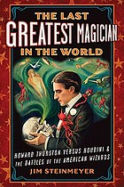 The last greatest magician in the world : Howard Thurston vs. Houdini & the battles of the American wizards