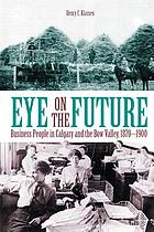Eye on the future : business people in Calgary and the Bow Valley, 1870-1900