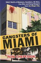 Gangsters of Miami : true tales of mobsters, gamblers, hit men, con men and gang bangers from the Magic City