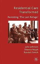 Residential care transformed : revisiting 'the last refuge'