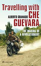 Travelling with Che Guevara : the making of a revolutionary