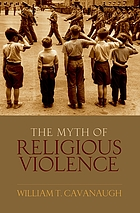 The myth of religious violence : secular ideology and the roots of modern conflict