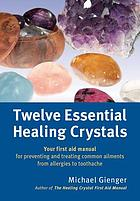 Twelve essential healing crystals : your first aid manual for preventing and treating common ailments from allergies to toothache