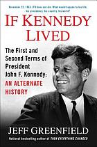 If Kennedy lived : the first and second terms of President John F. Kennedy : an alternate history