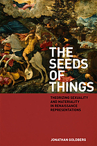 The seeds of things : theorizing sexuality and materiality in Renaissance representations