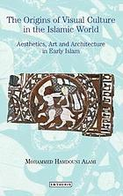 The origins of visual culture in the Islamic tradition : aesthetics, art and architecture in early Islam