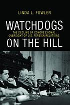 Watchdogs on the hill : the decline of congressional oversight of U.S. foreign relations