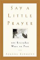 Say a little prayer : 101 everyday ways to pray