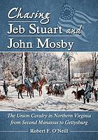 Chasing Jeb Stuart and John Mosby : the Union cavalry in Northern Virginia from Second Manassas to Gettysburg