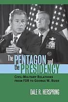 The Pentagon and the presidency : civil-military relations from FDR to George W. Bush