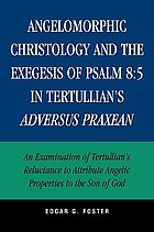 Angelomorphic christology and the exegesis of Psalm 8:5 in Tertullian's Adversus Praxean : an examination of Tertullian's reluctance to attribute angelic properties to the Son of God
