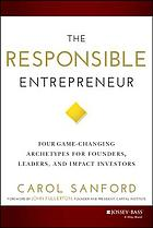The responsible entrepreneur : four game-changing archetypes for founders, leaders, and impact investors