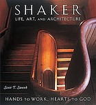 Shaker life, art, and architecture : hands to work, hearts to God