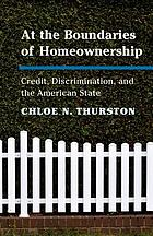 At the boundaries of homeownership : credit, discrimination, and the American state