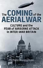 The coming of the aerial war : culture and the fear of airborne attack in inter-war Britain