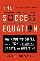 The success equation : untangling skill and luck in business, sports, and investing