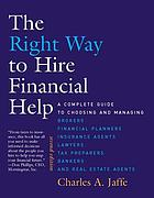 The right way to hire financial help : a complete guide to choosing and managing brokers, financial planners, insurance agents, lawyers, tax preparers, bankers, and real estate agents