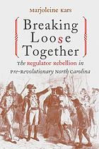 Breaking loose together : the Regulator Rebellion in pre-revolutionary North Carolina