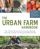 The urban farm handbook : city-slicker resources for growing, raising, sourcing, trading, and preparing what you eat