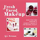 Fresh faced makeup : make your own skincare & cosmetic products for natural beauty