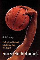 From set shot to slam dunk : the glory days of basketball in the words of those who played it