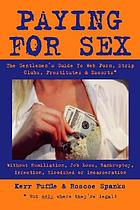 Paying for sex : the gentlemen's guide to web porn, strip clubs, prostitutes & escorts*--without humiliation, job loss, bankruptcy, infection, bloodshed or incarceration