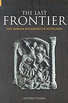 The last frontier : the Roman invasions of Scotland