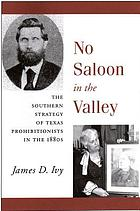 No saloon in the valley : the southern strategy of Texas prohibitionists in the 1880s