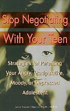 Stop negotiating with your teen : strategies for parenting your angry, manipulative, moody, or depressed adolescent