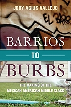 Barrios to burbs : the making of the Mexican-American middle class