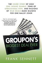 Groupon's biggest deal ever : the inside story of how one insane gamble, tons of unbelievable hype, and millions of wild deals made billions for one ballsy joker