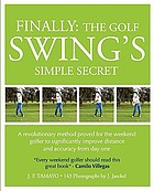 Finally--the golf swing's simple secret : a revolutionary method proved for the weekend golfer to significantly improve distance and accuracy from day one