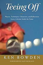 Teeing off : players, techniques, characters, experiences, & reflections from a lifetime inside golf