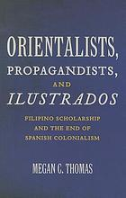 Orientalists, propagandists, and ilustrados : Filipino scholarship and the end of Spanish colonialism