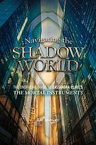 Navigating the shadow world : the unofficial guide to Cassandra Clare's The mortal instruments