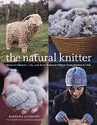 The natural knitter : how to choose, use, and knit natural fibers from alpaca to yak