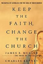 Keep the faith, change the church : the battle by Catholics for the soul of their church