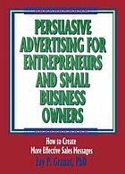 Persuasive advertising for entrepreneurs and small business owners : how to create more effective sales messages