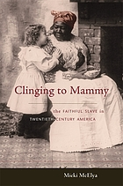 Clinging to mammy : the faithful slave in twentieth-century America