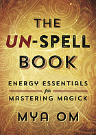 The un-spell book : energy essentials for mastering magick