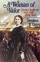 A woman of valor : Clara Barton and the Civil War