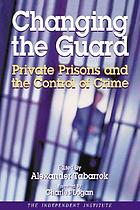 Changing the guard : private prisons and the control of crime