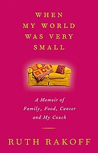 When my world was very small : a memoir of family, food, cancer and my couch
