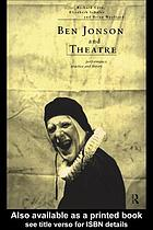 Ben Jonson and theatre : performance, practice, and theory