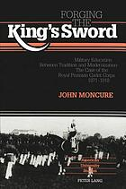 Forging the king's sword : military education between tradition and modernization : the case of the Royal Prussian Cadet Corps, 1871-1918