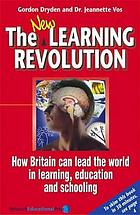 The new learning revolution : how Britain can lead the world in learning, education and schooling.